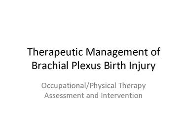 This presentation has been created by Cindy Servelo, OTR. Therapeutic Management of Brachial Plexus Birth Injury presenation.